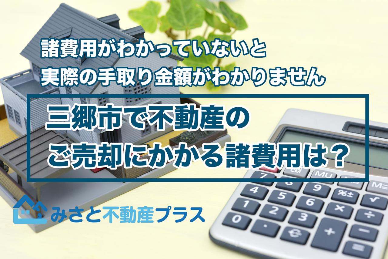 【不動産売却の基礎知識】三郷市で不動産のご売却にかかる諸費用は?