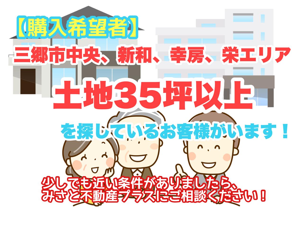 【購入希望者リスト】三郷市中央・新和・幸房・栄エリアで土地35坪以上の土地を探しているお客様がいます!